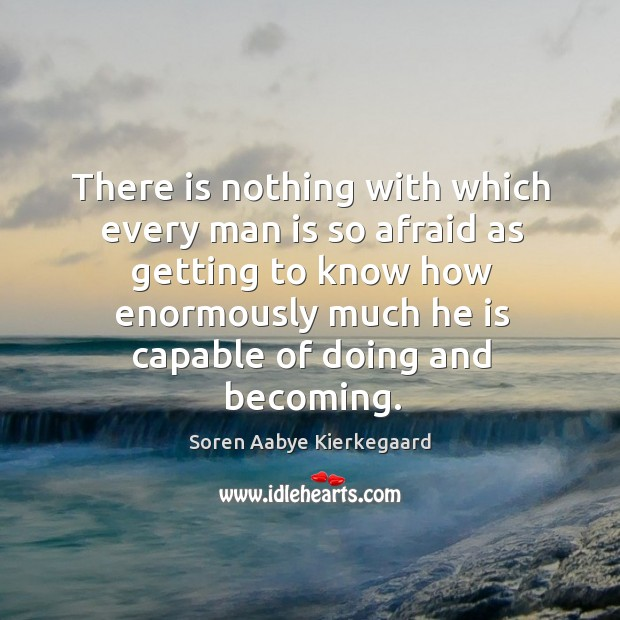 There is nothing with which every man is so afraid as getting to know how enormously Soren Aabye Kierkegaard Picture Quote