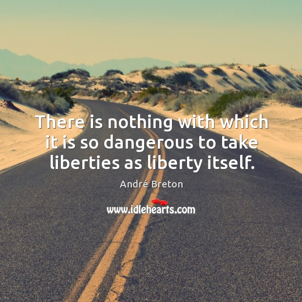 There is nothing with which it is so dangerous to take liberties as liberty itself. Image