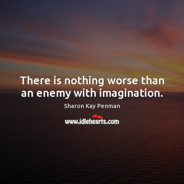 There is nothing worse than an enemy with imagination. Sharon Kay Penman Picture Quote