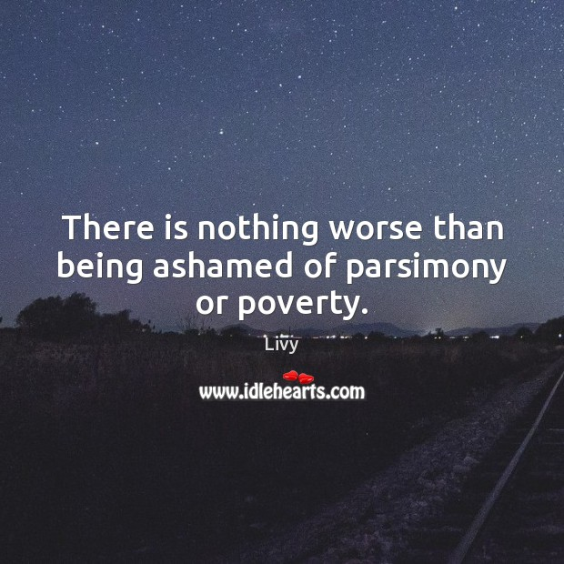 There is nothing worse than being ashamed of parsimony or poverty. Livy Picture Quote