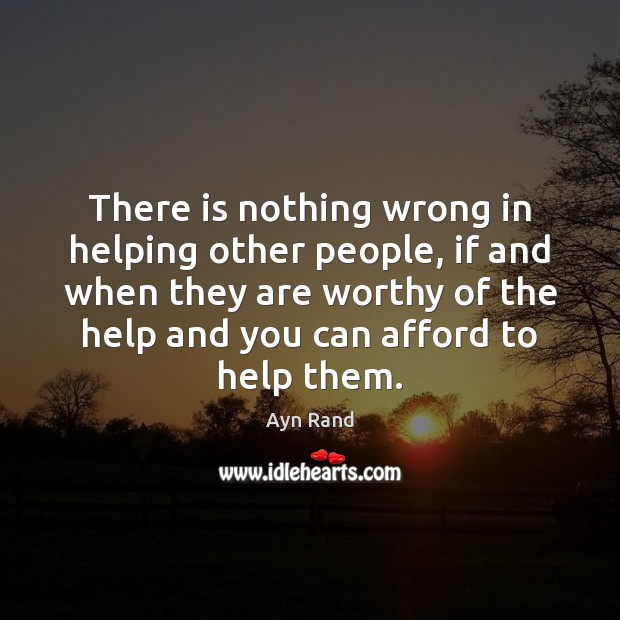 There is nothing wrong in helping other people, if and when they Ayn Rand Picture Quote