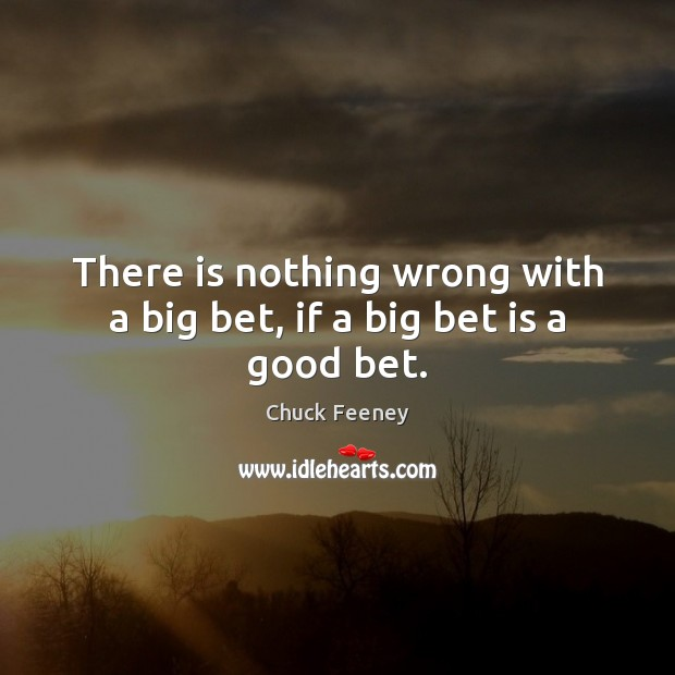 Image about There is nothing wrong with a big bet, if a big bet is a good bet.