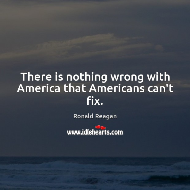 Image, There is nothing wrong with America that Americans can't fix.