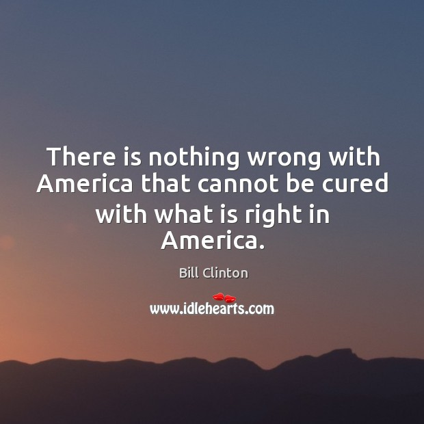 Image, There is nothing wrong with america that cannot be cured with what is right in america.