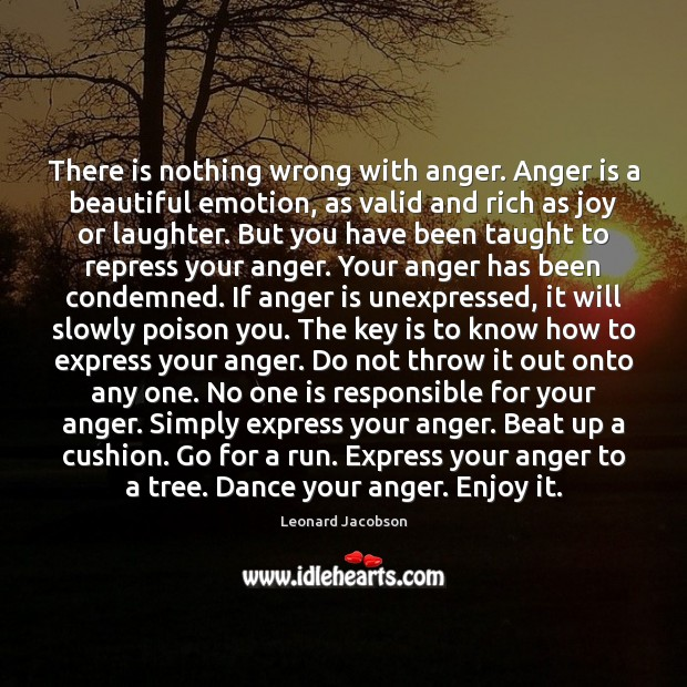 There is nothing wrong with anger. Anger is a beautiful emotion, as Image