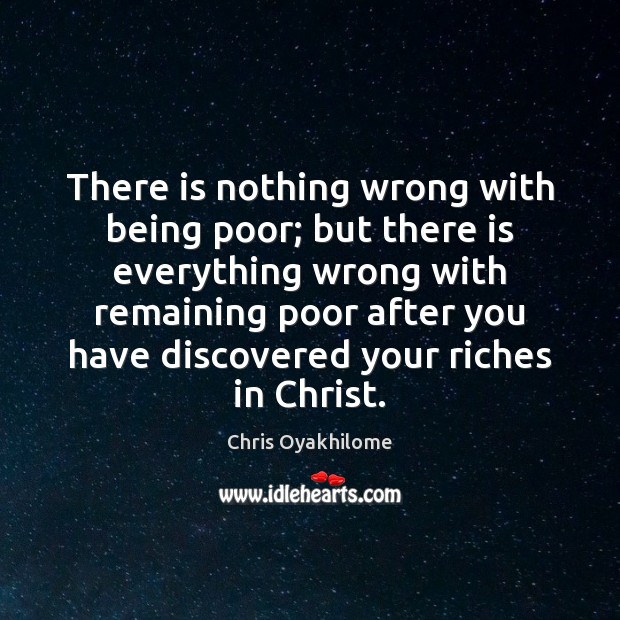 There is nothing wrong with being poor; but there is everything wrong Chris Oyakhilome Picture Quote