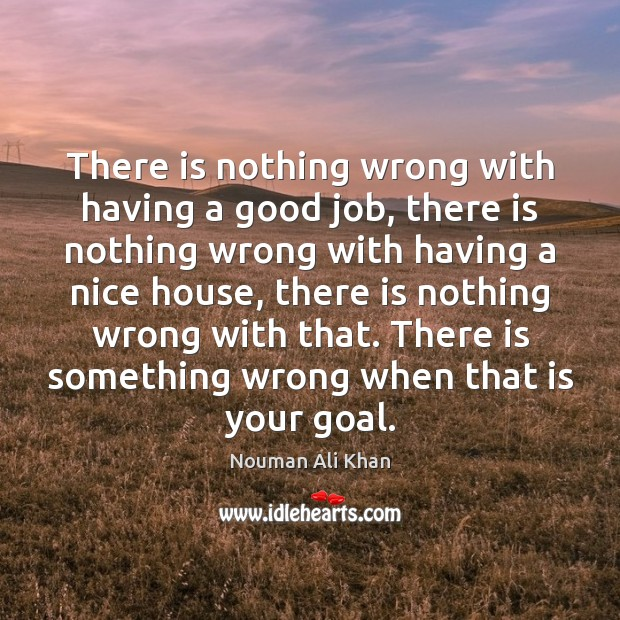 There is nothing wrong with having a good job, there is nothing Goal Quotes Image