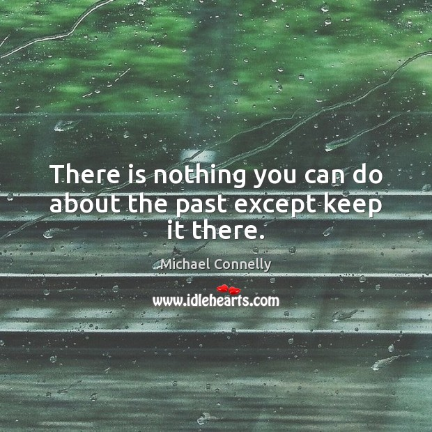 Image, There is nothing you can do about the past except keep it there.
