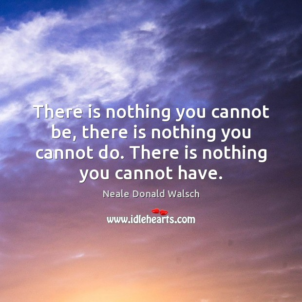 There is nothing you cannot be, there is nothing you cannot do. Neale Donald Walsch Picture Quote