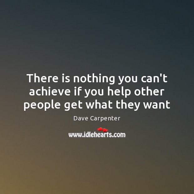 There is nothing you can't achieve if you help other people get what they want Image