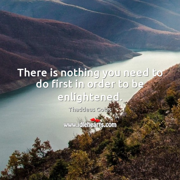 There is nothing you need to do first in order to be enlightened. Thaddeus Golas Picture Quote