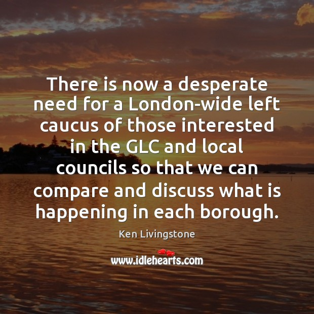 There is now a desperate need for a London-wide left caucus of Ken Livingstone Picture Quote