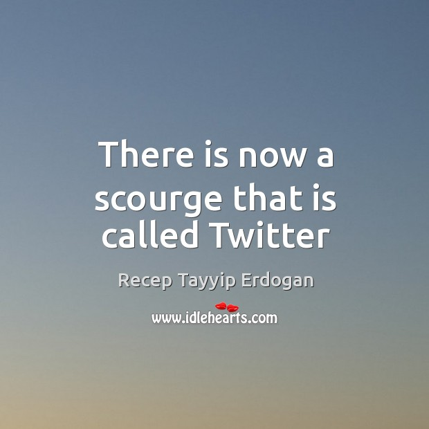 There is now a scourge that is called Twitter Recep Tayyip Erdogan Picture Quote