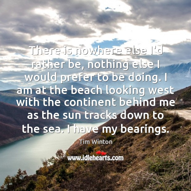 There is nowhere else I'd rather be, nothing else I would prefer Tim Winton Picture Quote