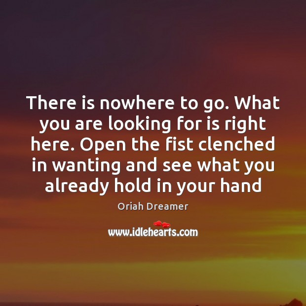 There is nowhere to go. What you are looking for is right Oriah Dreamer Picture Quote
