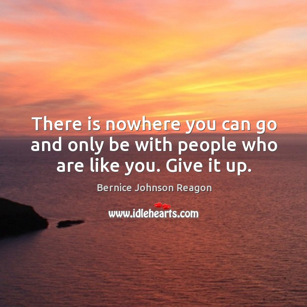 There is nowhere you can go and only be with people who are like you. Give it up. Image