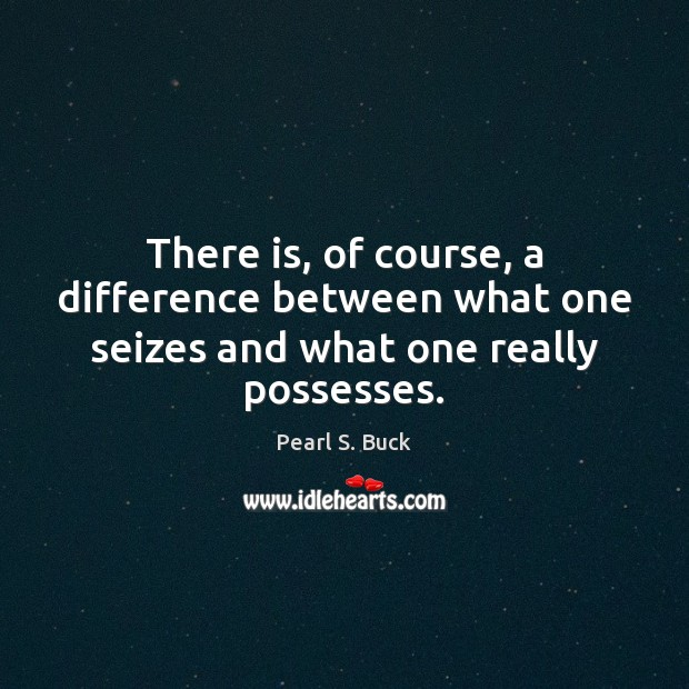 There is, of course, a difference between what one seizes and what one really possesses. Pearl S. Buck Picture Quote