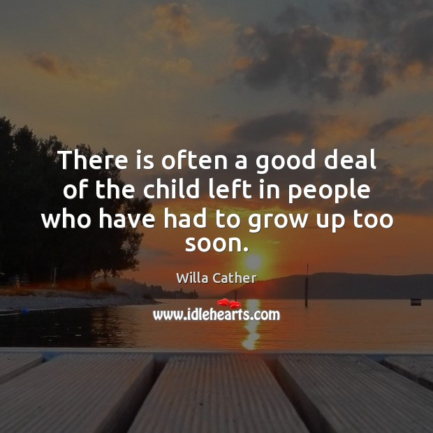 There is often a good deal of the child left in people who have had to grow up too soon. Image