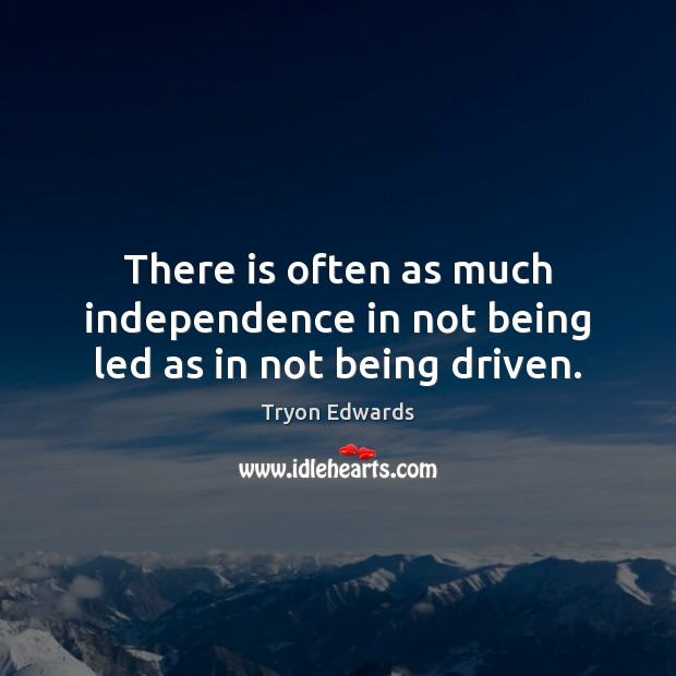 There is often as much independence in not being led as in not being driven. Tryon Edwards Picture Quote