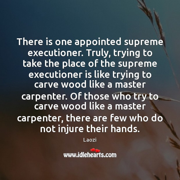There is one appointed supreme executioner. Truly, trying to take the place Laozi Picture Quote