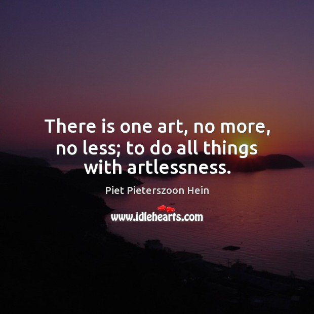 There is one art, no more, no less; to do all things with artlessness. Image