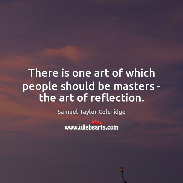 There is one art of which people should be masters – the art of reflection. Samuel Taylor Coleridge Picture Quote