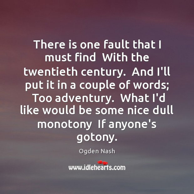 There is one fault that I must find  With the twentieth century. Ogden Nash Picture Quote