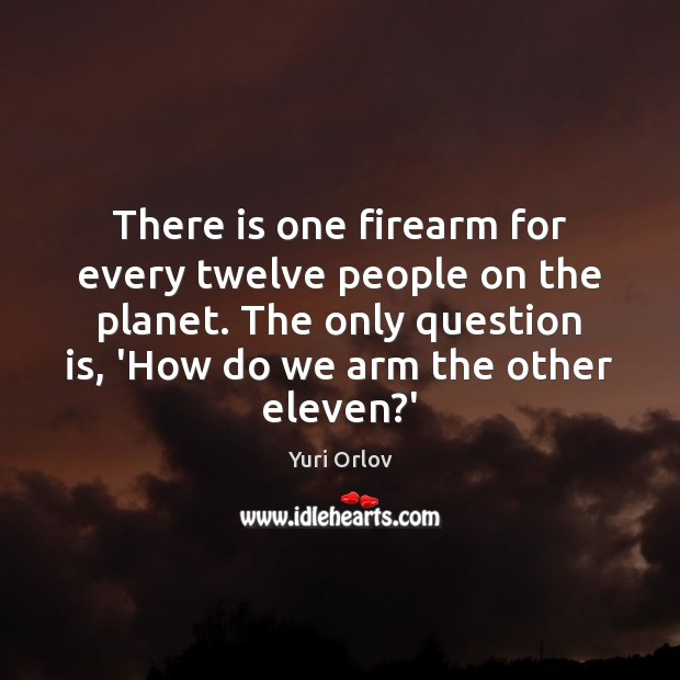 There is one firearm for every twelve people on the planet. The Image