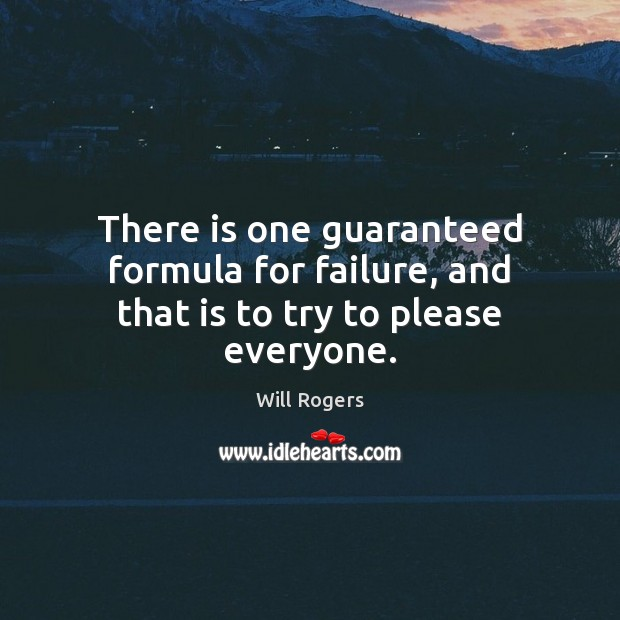 There is one guaranteed formula for failure, and that is to try to please everyone. Will Rogers Picture Quote