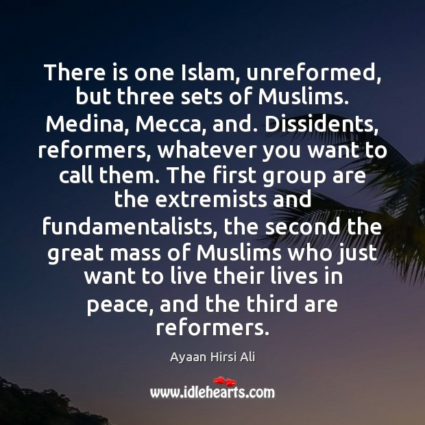 There is one Islam, unreformed, but three sets of Muslims. Medina, Mecca, Ayaan Hirsi Ali Picture Quote
