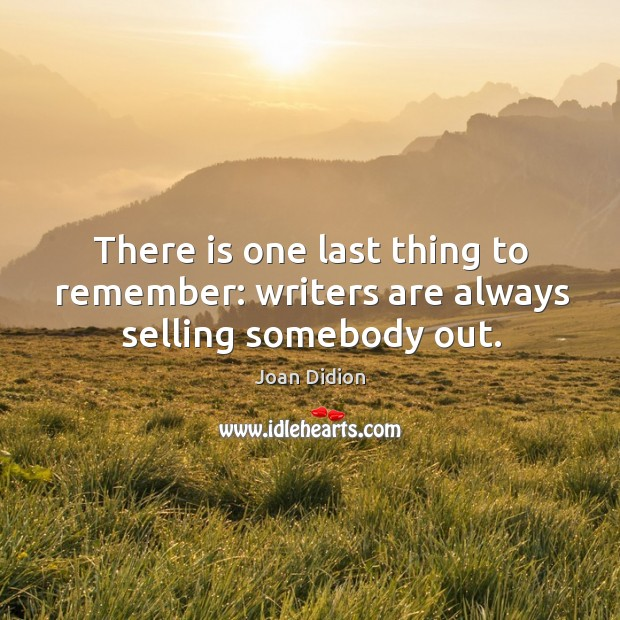 Image, There is one last thing to remember: writers are always selling somebody out.
