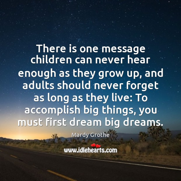 There is one message children can never hear enough as they grow Mardy Grothe Picture Quote