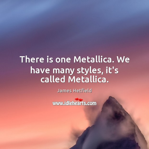 There is one Metallica. We have many styles, it's called Metallica. Image