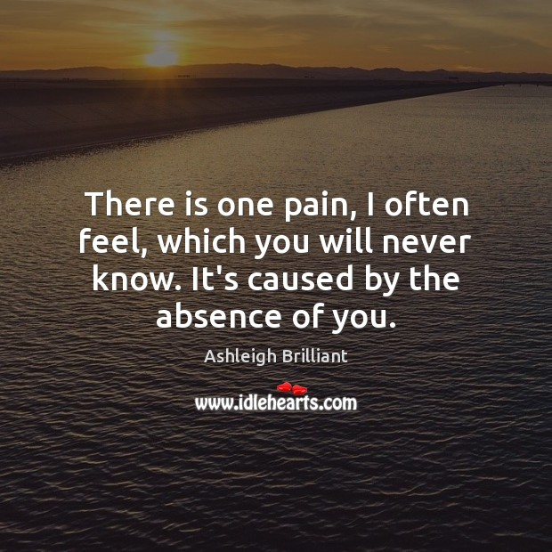 There is one pain, I often feel, which you will never know. Ashleigh Brilliant Picture Quote