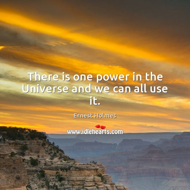There is one power in the Universe and we can all use it. Ernest Holmes Picture Quote