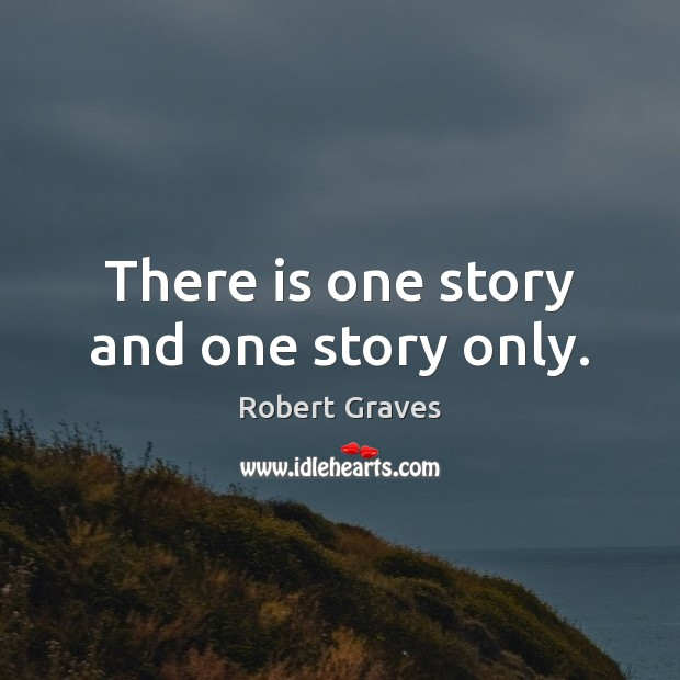 There is one story and one story only. Robert Graves Picture Quote