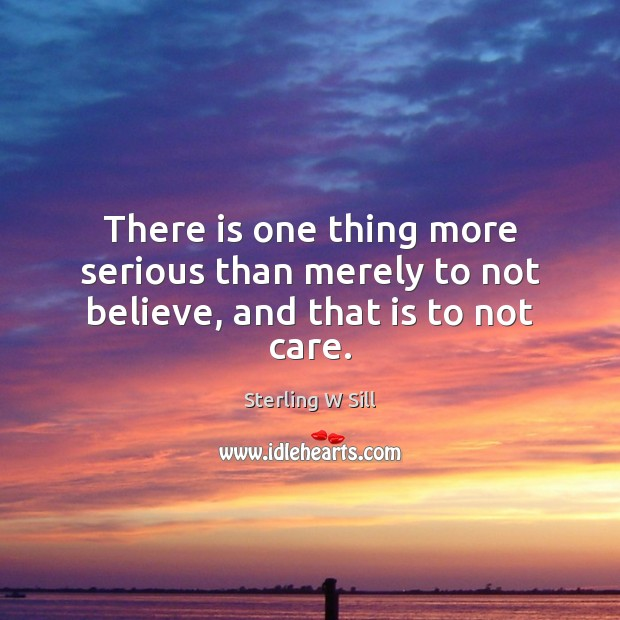 There is one thing more serious than merely to not believe, and that is to not care. Sterling W Sill Picture Quote