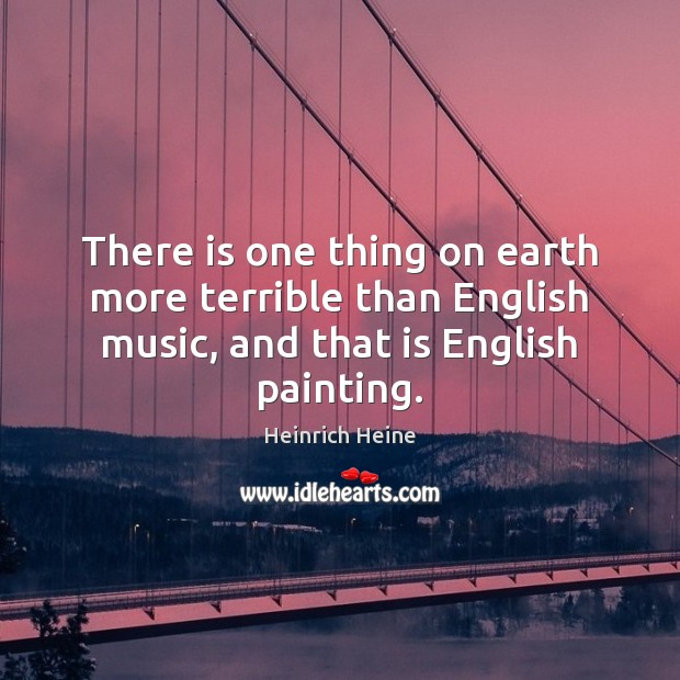 There is one thing on earth more terrible than English music, and Heinrich Heine Picture Quote