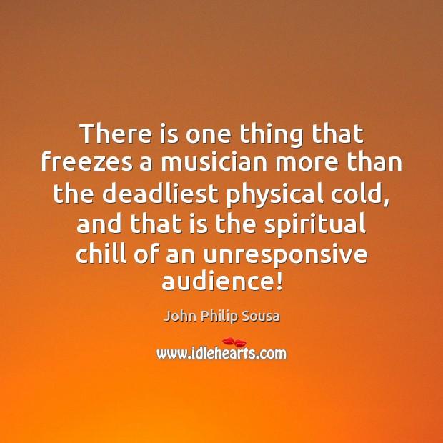 There is one thing that freezes a musician more than the deadliest John Philip Sousa Picture Quote