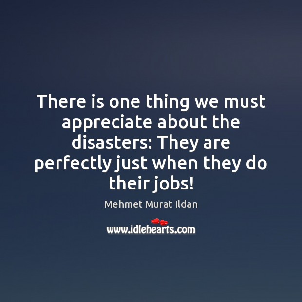 Image, There is one thing we must appreciate about the disasters: They are