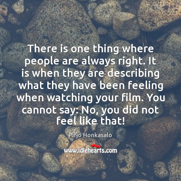 There is one thing where people are always right. It is when Pirjo Honkasalo Picture Quote