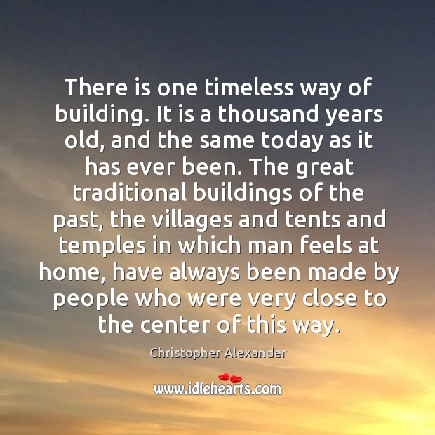 There is one timeless way of building. It is a thousand years old, and the same today as Christopher Alexander Picture Quote