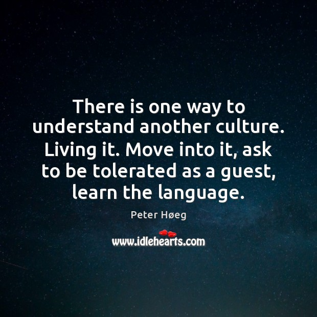 There is one way to understand another culture. Living it. Move into Image