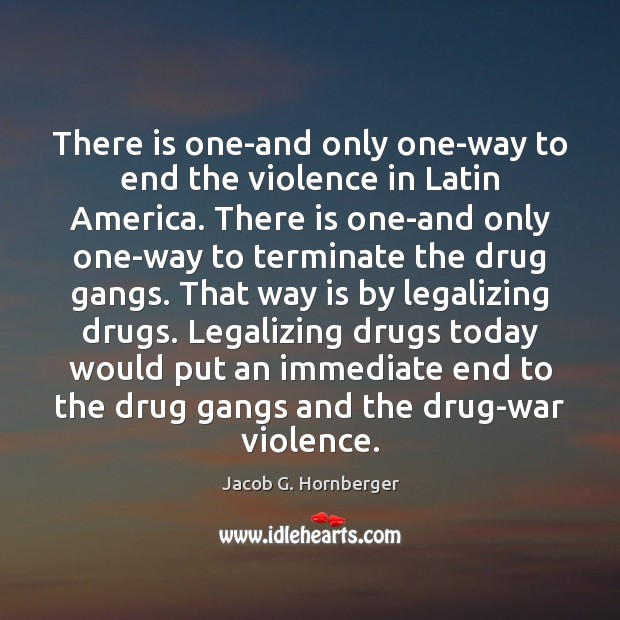 There is one-and only one-way to end the violence in Latin America. Jacob G. Hornberger Picture Quote