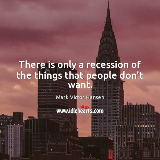 There is only a recession of the things that people don't want. Image