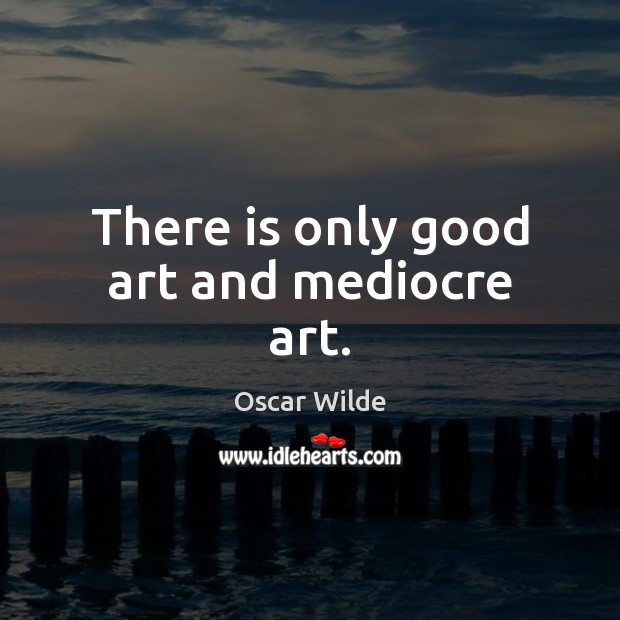 There is only good art and mediocre art. Image