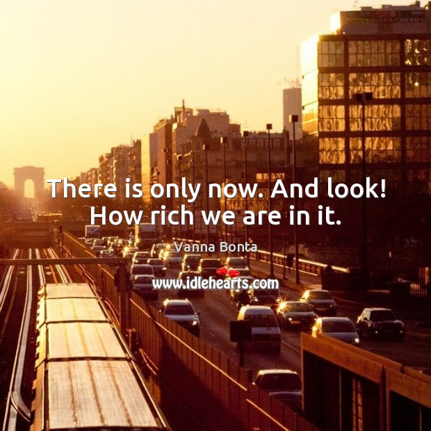 There is only now. And look! How rich we are in it. Vanna Bonta Picture Quote