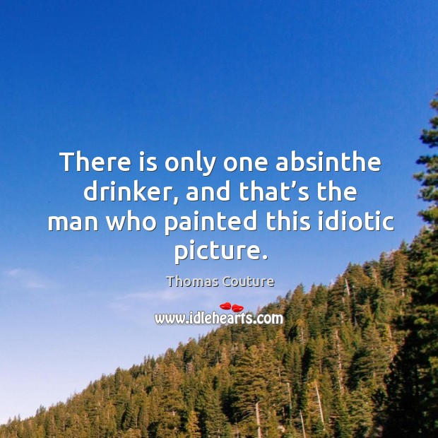 There is only one absinthe drinker, and that's the man who painted this idiotic picture. Image