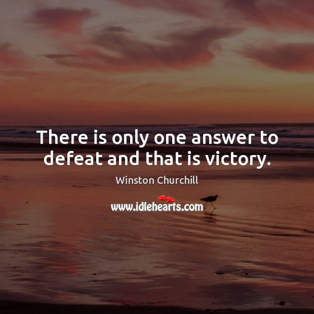 There is only one answer to defeat and that is victory. Image