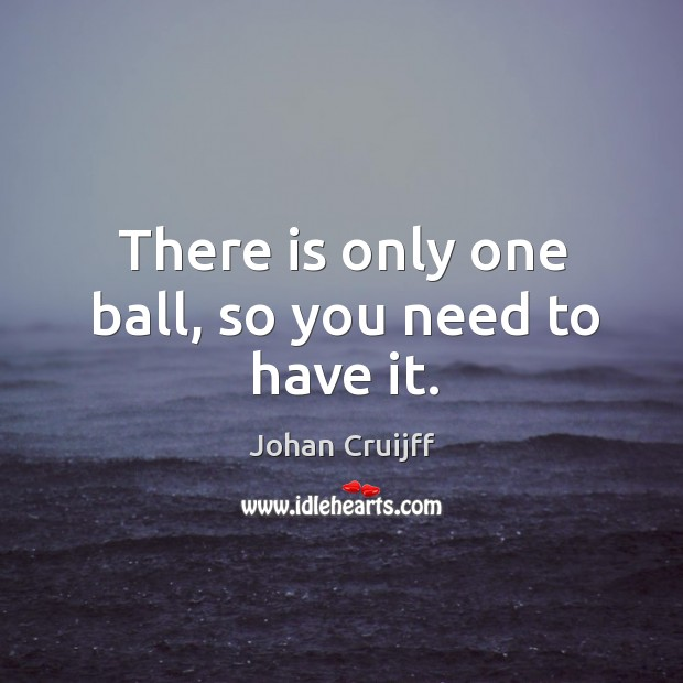 There is only one ball, so you need to have it. Johan Cruijff Picture Quote